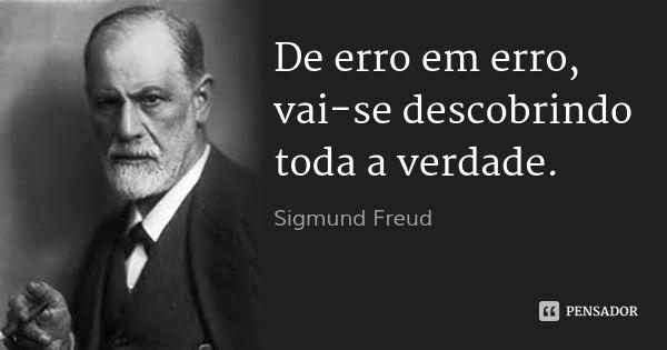 De erro em erro, vai-se descobrindo toda a verdade. — Sigmund Freud
