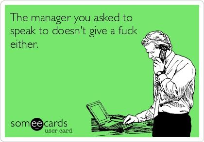 The best part is when they bitched, and told me they wanted to talk to a manager... and I smiled and said, sure... how can I help you?  Bahahaha people get butt hurt when they don't get what they THINK they deserve...