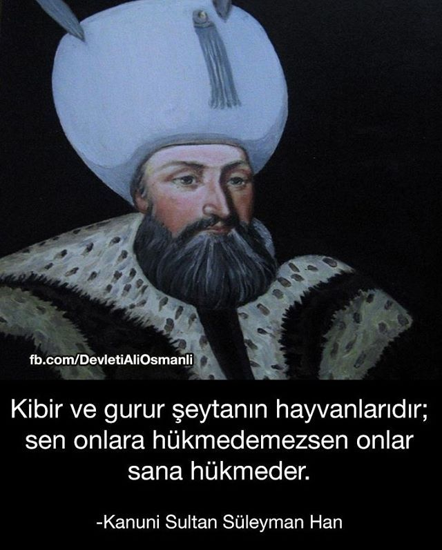 "Kanuni Sultan Süleyman: ""Pride and vain are the beasts of the devil; if you cannot control them, they control YOU!"""