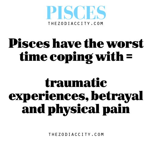 Pisces have the worst time coping with = traumatic experiences, betrayal and physical pain