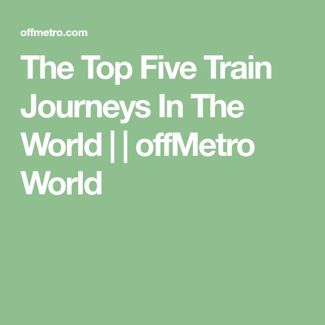 The Top Five Train Journeys In The World     offMetro World