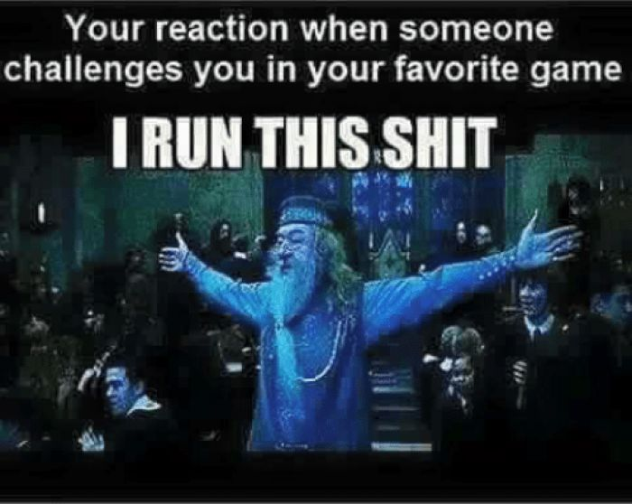 Your reaction when someone challenges you in your favorite game