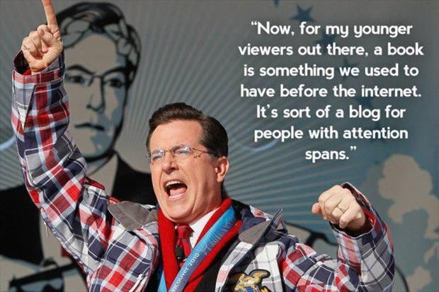 Now, for my youger viewers out there, a book is something we used to have before the internet. It's sort of a blog for people with attention spans. stephen colbert quote