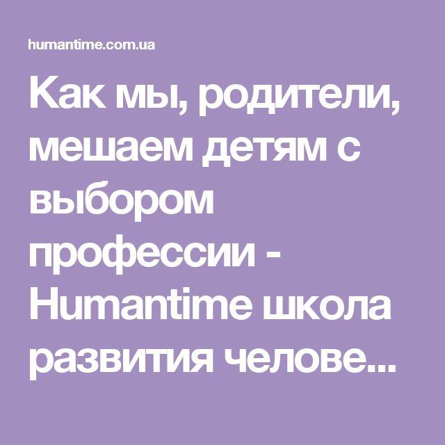 Как мы, родители, мешаем детям с выбором профессии - Humantime школа развития человека. Коучинг, фасилитация, тренинги.