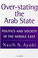 Over-stating the Arab state : politics and society in the Middle East / Nazih N. Ayubi.- RTO R Ayu