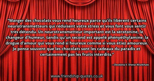 Manger des chocolats vous rend heureux parce qu'ils libèrent certains neurotransmetteurs qui réduisent votre stress et vous font vous sentir très détendu. Un neurotransmetteur important est la sérotonine, le changeur d'humeur, tandis qu'un second est appelé phényéthylamine, la drogue d'amour qui vous rend si heureux comme si vous étiez amoureux. Je pense souvent que les chocolats sont les cadeaux du paradis et certainement pas les fruits interdits.. Image from www.friendship-quotes.co.uk