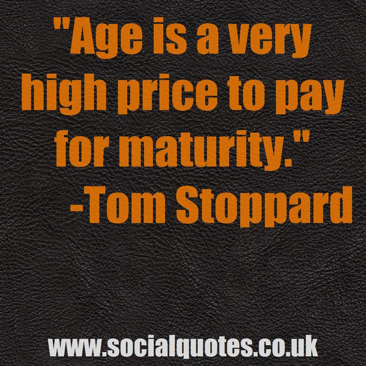 "www.socialquotes.co.uk   "" Age is a very high price to pay for maturity"" - Tom Stoppard"