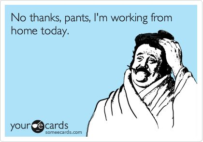 'No thanks, pants, I'm working from home today.' #someecards The perks of working from home (and for yourself)