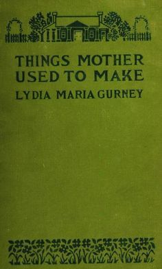 1922 Things Mother Used to Make_A Collection of Old Time Recipes, Some Nearly 100 Years Old & Never Published Before - Gurney, Lydia Maria