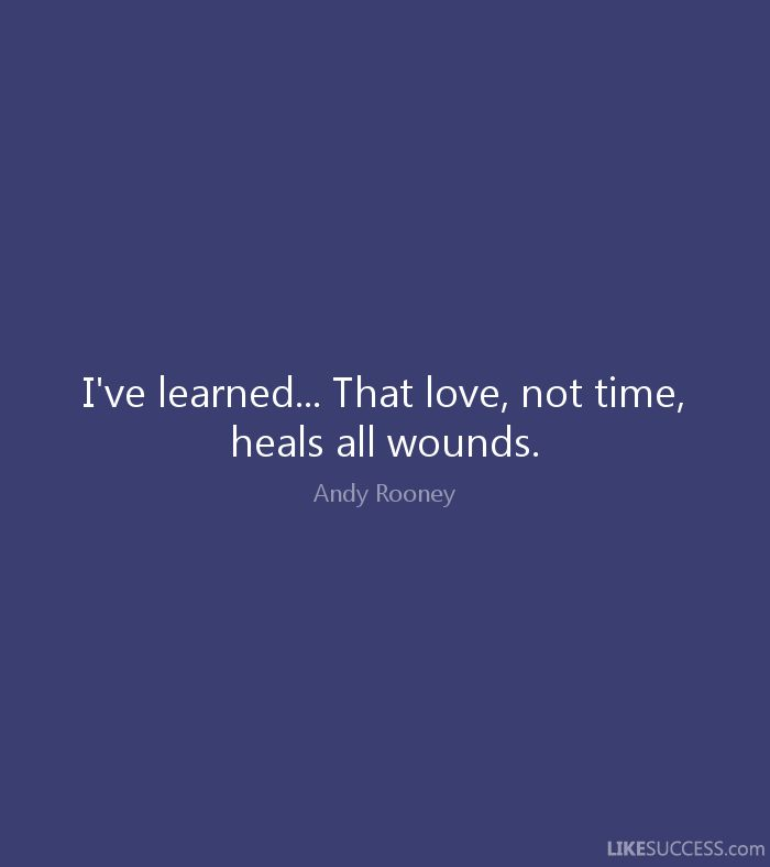 Love, not time, heals all wounds - Andy Rooney                                                                                                                                                                                 More