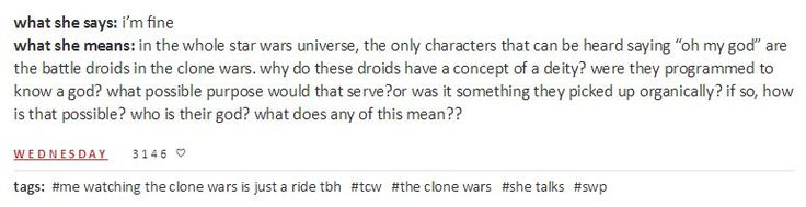 """what she says: i'm fine what she means: in the whole star wars universe, the only characters that can be heard saying """"oh my god"""" are the battle droids in the clone wars. why do these droids have a concept of a deity? were they programmed to know a god? what possible purpose would that serve?or was it something they picked up organically? if so, how is that possible? who is their god? what does any of this mean??"""