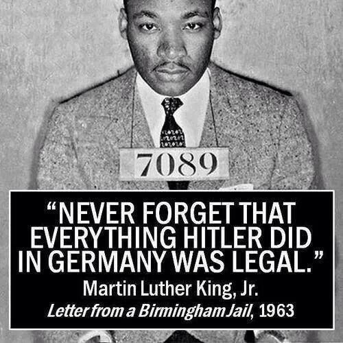 """""""NEVER FORGET THAT EVERYTHING HITLER DID IN GERMANY WAS LEGAL.""""  in a letter MLK wrote while in the Birmingham jail in 1962."""