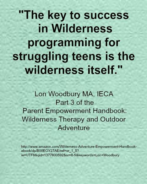Parent Empowerment Handbook-22nd Edition Wilderness Therapy and Outdoor Adventure available at: http://www.amazon.com/Wilderness-Adventure-Empowerment-Handbook-ebook/dp/B00EOY27AE/ref=sr_1_5?ie=UTF8&qid=1377800592&sr=8-5&keywords=Lon+Woodbury