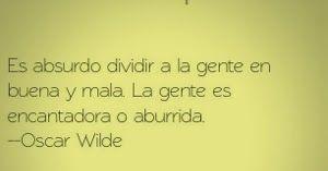 Frases de vida, Es absurdo dividir a la gente en buena o mala. La gente es encantadora o aburrida. -Oscar Wilde