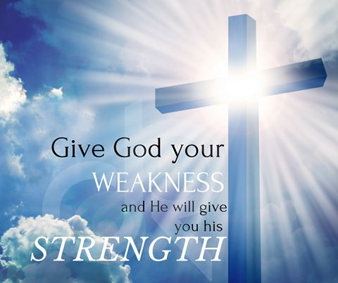Give God your weakness, and He will give you his strength!