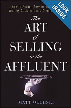 ****The Art of Selling to the Affluent: How to Attract, Service, and Retain Wealthy Customers and Clients for Life: Matt Oechsli: 9780471703235:...