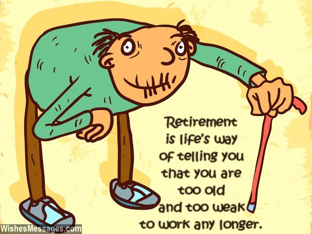 Retirement is life's way of telling you that you are too old and too weak to work any longer. via WishesMessages.com