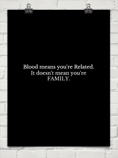 ...Being Family is determined by behavior, not blood...  DNA, does not give you a free pass for bad behavior..
