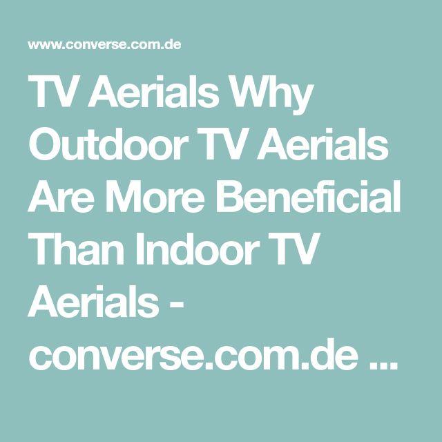 TV Aerials Why Outdoor TV Aerials Are More Beneficial Than Indoor TV Aerials - converse.com.de    http://www.converse.com.de/outdoor-tv-aerials/