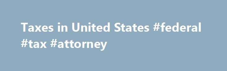 Taxes in United States #federal #tax #attorney http://ghana.nef2.com/taxes-in-united-states-federal-tax-attorney/  # In addition to major income taxes, there are several other types of taxes of which everyone in the United States should be aware. The federal government of the U.S. collects tax on your income. Additionally, most states and some local government have their own income taxes. In many states, whenever you buy most items, you will be charged a sales tax. Sales tax percentages vary…