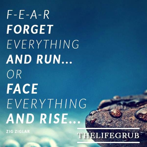 F-E-A-R has two meanings: 'Forget Everything And Run' or 'Face Everything And Rise.' The choice is yours. Zig Ziglar.