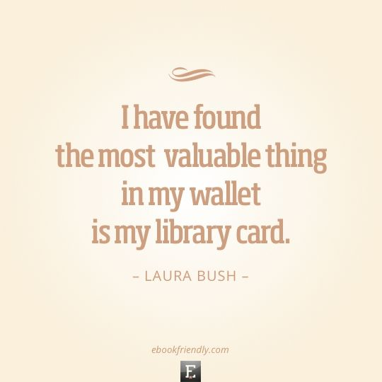 Library quote: I have found the most valuable thing in my wallet is my library card. -Laura Bush