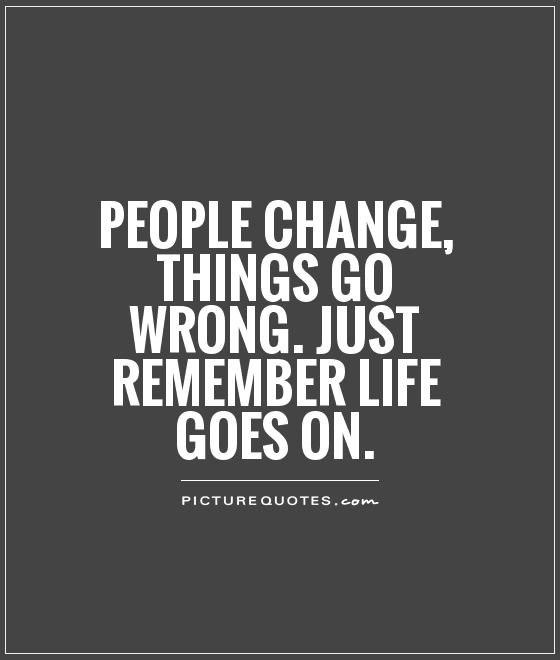 People Change, Things Go Wrong. Just Remember Life Goes On