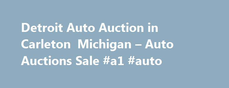 Detroit Auto Auction in Carleton Michigan – Auto Auctions Sale #a1 #auto http://italy.remmont.com/detroit-auto-auction-in-carleton-michigan-auto-auctions-sale-a1-auto/  #detroit auto auction # Auto Auctions Sale Their phone number is (734)654-9060. Obtaining 59 plate insurance cover is an important aspect of owning a new motor vehicle. A bit of info is provided on what 59 plates are, how to understand the information on a 59 plate, and how to obtain insurance for 59 plates. Plates for motor…