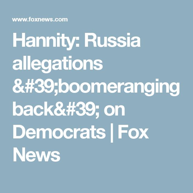 Hannity: Russia allegations 'boomeranging back' on Democrats | Fox News