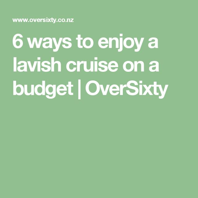 6 ways to enjoy a lavish cruise on a budget | OverSixty