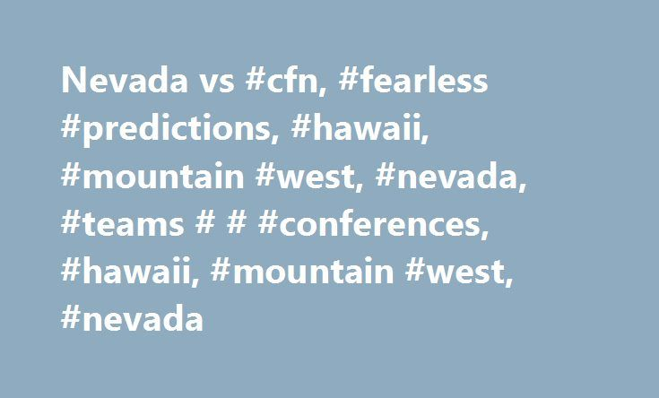 Nevada vs #cfn, #fearless #predictions, #hawaii, #mountain #west, #nevada, #teams # # #conferences, #hawaii, #mountain #west, #nevada http://italy.remmont.com/nevada-vs-cfn-fearless-predictions-hawaii-mountain-west-nevada-teams-conferences-hawaii-mountain-west-nevada/  # Nevada vs. Hawaii Game Previews Fearless Predictions Nevada vs. Hawaii Game Previews Fearless Predictions Nevada vs. Hawaii Game Previews Fearless Predictions Check out the Nevada vs. Hawaii fearless prediction and game…