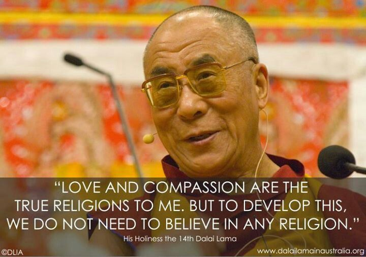 Love and compassion are the true religion to me, but to develop this, we do not need to believe in any religion.