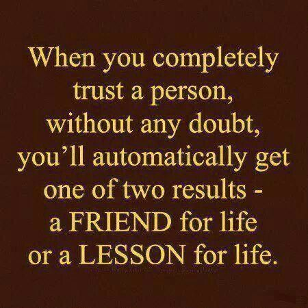 Exceptional True Friend Quotes : When You Completely Trust A Person Without Any Doubt,  Youu0027ll Automatically Get One Of Two Results.A Person For Life Or A Lesson  For ...