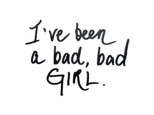 I've been a bad, bad girl.