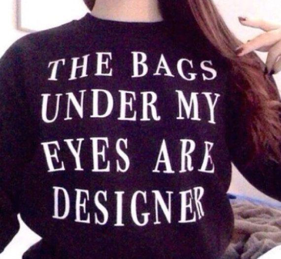 The bags under my eyes are designer black unisex sweatshirt for women tshirts fashion shirts cool shirt funny top
