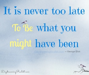 Inspiration: Its Never Too Late to be what you might have been.