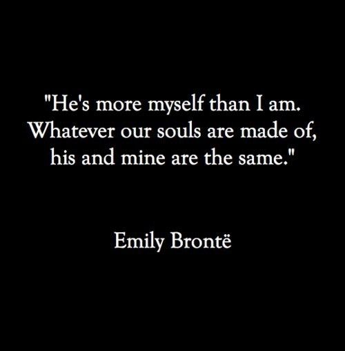 """""""He's more myself than I am. Whatever our souls are made of, his and mine are the same."""" Emily Bronte, from Wuthering Heights."""