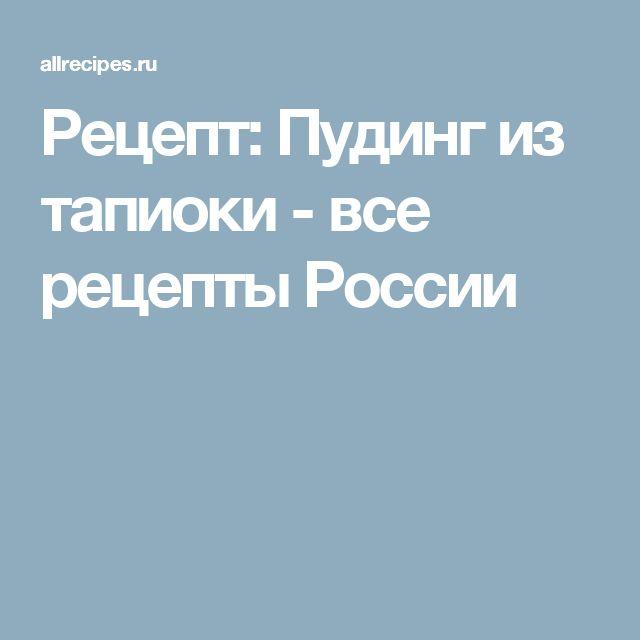 Рецепт: Пудинг из тапиоки - все рецепты России
