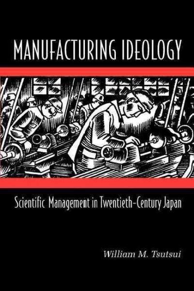 Manufacturing Ideology: Scientific Management in Twentieth-Century Japan