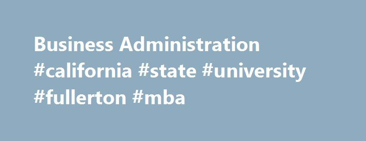 "Business Administration #california #state #university #fullerton #mba http://memphis.nef2.com/business-administration-california-state-university-fullerton-mba/  # Majors Programs Business Administration Degrees Offered: BS Minor MBA Businesses need people who are thinkers and communicators. Our program provides an educational approach emphasizing important business skills. Humboldt business administration graduates report to us: ""Thanks for providing us with so many writing and speaking…"