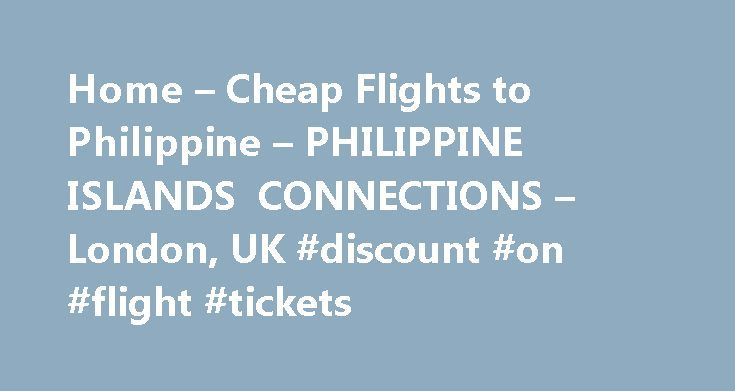 Home – Cheap Flights to Philippine – PHILIPPINE ISLANDS CONNECTIONS – London, UK #discount #on #flight #tickets http://cheap.remmont.com/home-cheap-flights-to-philippine-philippine-islands-connections-london-uk-discount-on-flight-tickets/  #cheap airlines uk # Copyright © PIC-UK. All Rights Reserved. Do not duplicate or redistribute in any form. PIC-UK (under Gendai Travel Ltd.) is a member of ABTA (The Association of British Travel Agents) with membership numbers, K9470 as retailers, and…