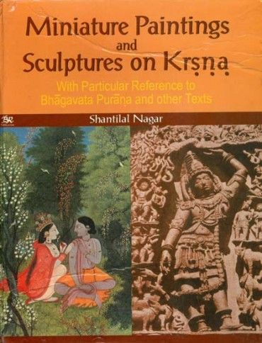 Miniature Paintings and Sculptures on Krsna: With particular reference to Bhagavata Purana and Other Texts. Shantilal Nagar