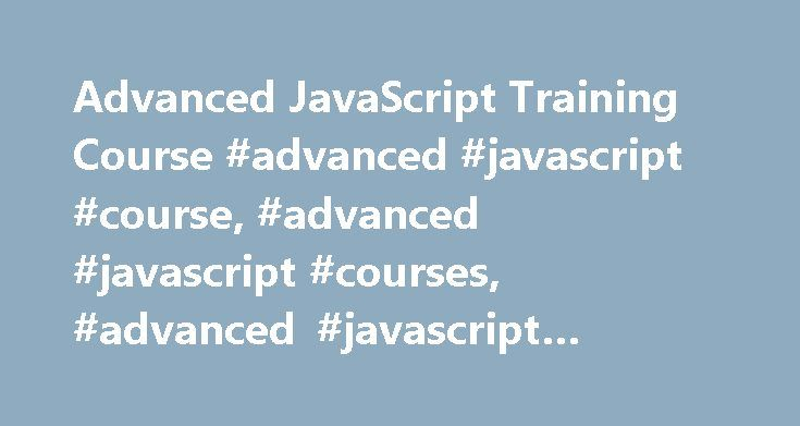 Advanced JavaScript Training Course #advanced #javascript #course, #advanced #javascript #courses, #advanced #javascript #training http://massachusetts.remmont.com/advanced-javascript-training-course-advanced-javascript-course-advanced-javascript-courses-advanced-javascript-training/  # Advanced JavaScript Training Course Course Outline Advanced JavaScript course overview This course explains how to use Advanced JavaScript to create complex applications. After completing our Advanced…