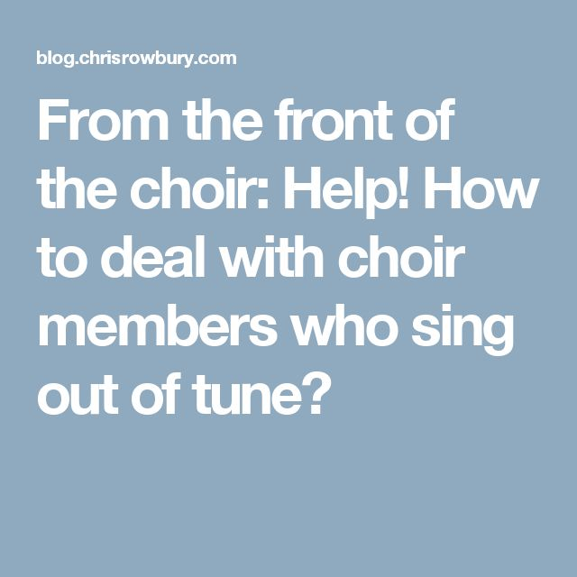 From the front of the choir: Help! How to deal with choir members who sing out of tune?