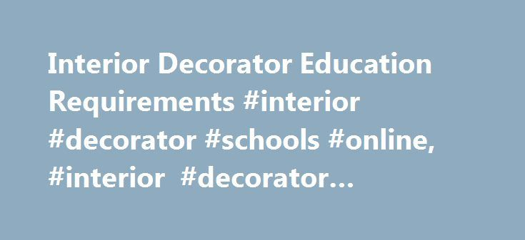 Interior Decorator Education Requirements #interior #decorator #schools #online, #interior #decorator #education http://kansas.remmont.com/interior-decorator-education-requirements-interior-decorator-schools-online-interior-decorator-education/  # Interior Decorator Education Requirements Advertising and Commercial Design Commercial Photography Fashion Design General Visual Communications Design Graphic Design Illustration and Drawing Industrial Design Interior Design and Decorating…