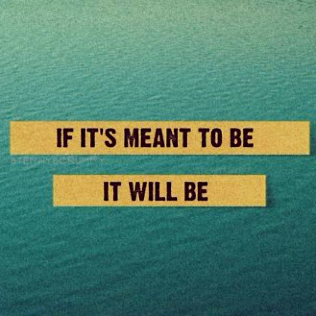 If it's meant to be...it will be....Leave it up to God.