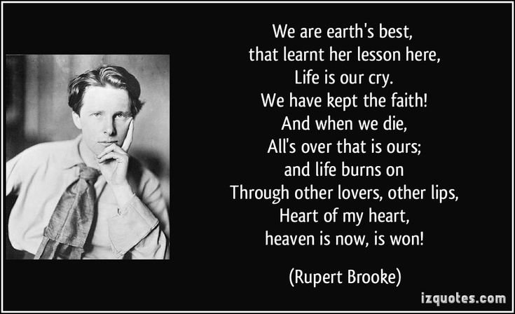 We are earth's best,   that learnt her lesson here,   Life is our cry.   We have kept the faith!   And when we die,   All's over that is ours;   and life burns on   Through other lovers, other lips,   Heart of my heart,   heaven is now, is won! (Rupert Brooke) #quotes #quote #quotations #RupertBrooke