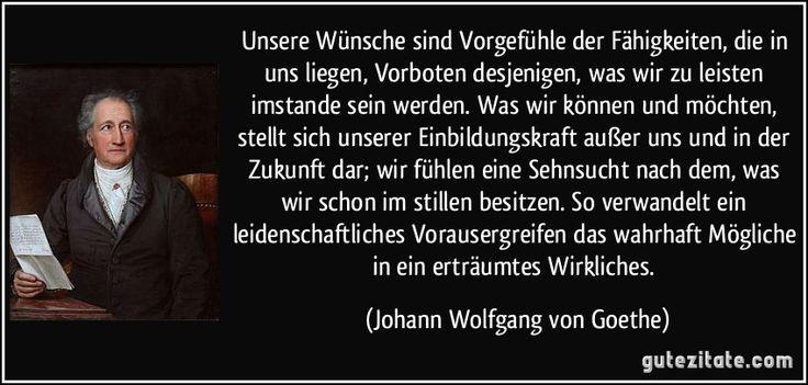 Unsere Wünsche sind Vorgefühle der Fähigkeiten, die in uns liegen, Vorboten desjenigen, was wir zu leisten imstande sein werden. Was wir können und möchten, stellt sich unserer Einbildungskraft außer uns und in der Zukunft dar; wir fühlen eine Sehnsucht nach dem, was wir schon im stillen besitzen. So verwandelt ein leidenschaftliches Vorausergreifen das wahrhaft Mögliche in ein erträumtes Wirkliches. (Johann Wolfgang von Goethe)