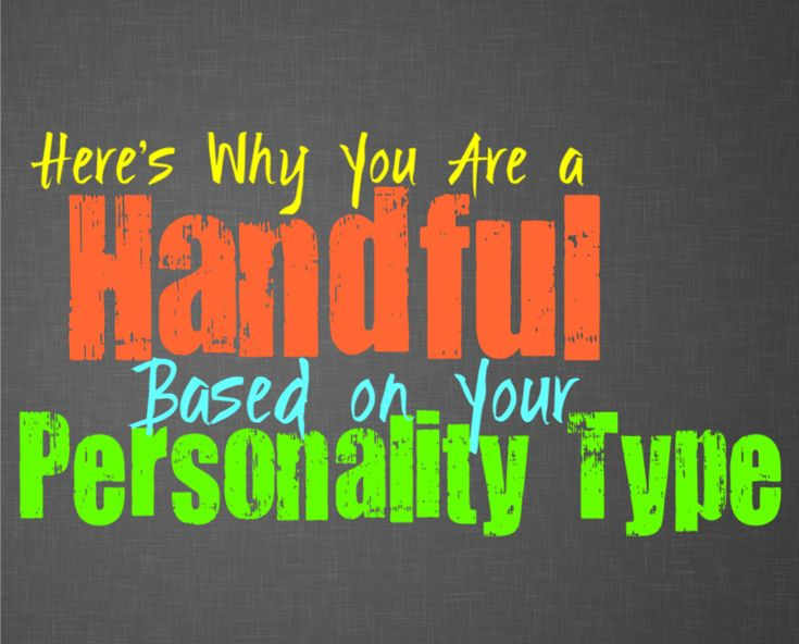 Here's Why You Are a Handful, Based on Your Personality Type