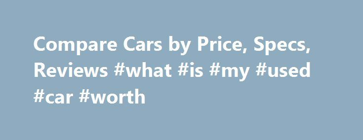 Compare Cars by Price, Specs, Reviews #what #is #my #used #car #worth http://cars.nef2.com/compare-cars-by-price-specs-reviews-what-is-my-used-car-worth/  #best cars # Cars A car is a huge investment, so it's important to get the best one that's right for you. Whether you're a parent in need of a bigger car for weekly soccer carpools, or a young adult wanting a zippy sports car, there are a myriad of options to choose from. You may think that buying a new car will be a difficult process, but…